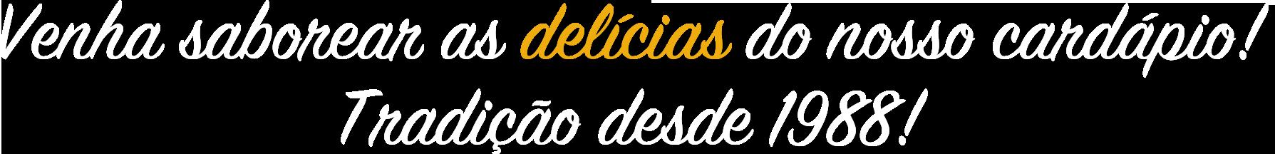 Venha saborear as delicias do nosso cardápio! Tradição desde 1988!